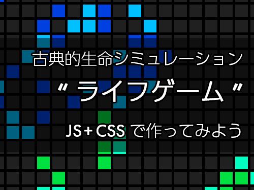 """古典的生命シミュレーション """"ライフゲーム"""" JS+CSSで作ってみよう"""